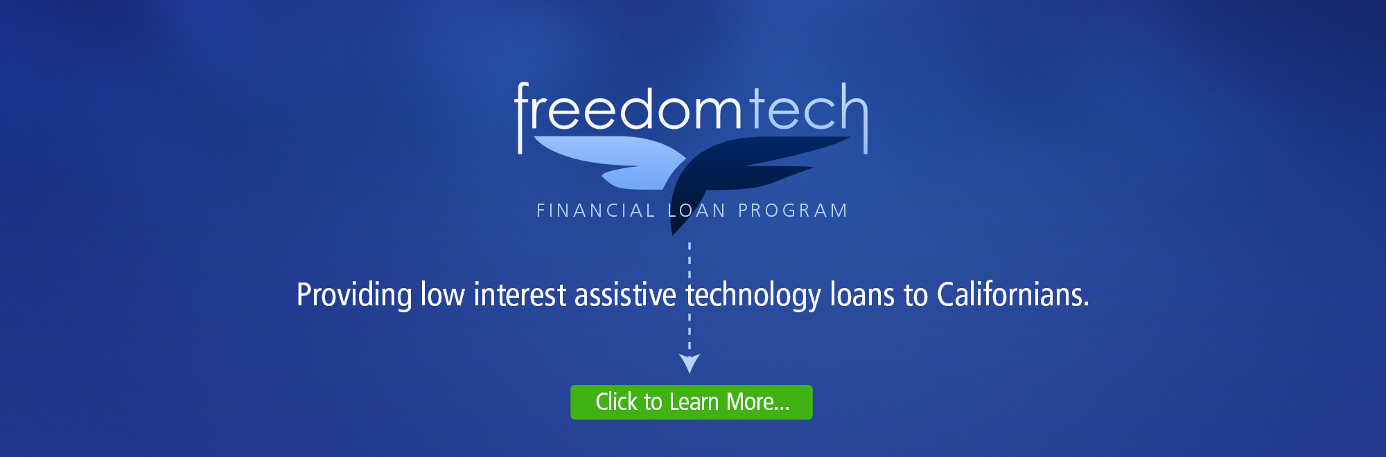Banner of the FreedomTech Financial Loan Program. Providing low interest assistive technology loans to Californians. Click to learn more.
